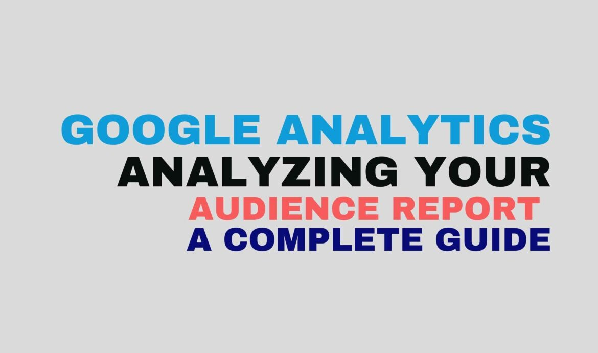 Google Analytics- Analyzing your Audience report a complete guide